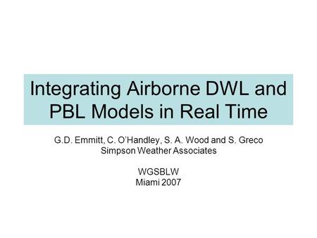 Integrating Airborne DWL and PBL Models in Real Time G.D. Emmitt, C. O'Handley, S. A. Wood and S. Greco Simpson Weather Associates WGSBLW Miami 2007.