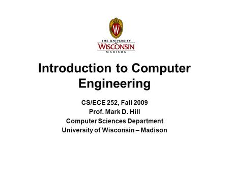 Introduction to Computer Engineering CS/ECE 252, Fall 2009 Prof. Mark D. Hill Computer Sciences Department University of Wisconsin – Madison.