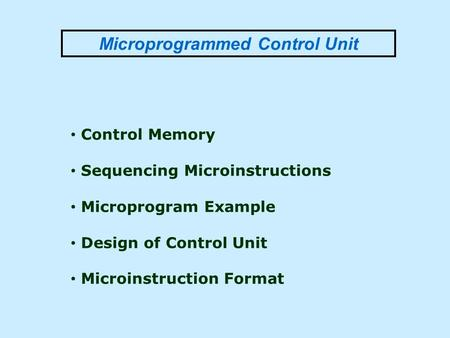 Microprogrammed Control Unit Control Memory Sequencing Microinstructions Microprogram Example Design of Control Unit Microinstruction Format.