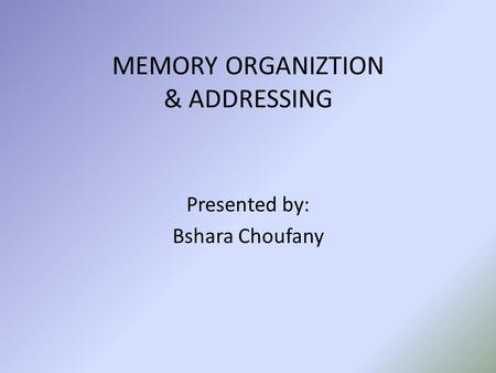 MEMORY ORGANIZTION & ADDRESSING Presented by: Bshara Choufany.