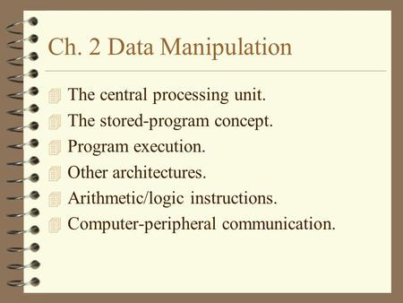 Ch. 2 Data Manipulation 4 The central processing unit. 4 The stored-program concept. 4 Program execution. 4 Other architectures. 4 Arithmetic/logic instructions.