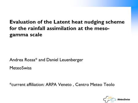 Evaluation of the Latent heat nudging scheme for the rainfall assimilation at the meso- gamma scale Andrea Rossa* and Daniel Leuenberger MeteoSwiss *current.