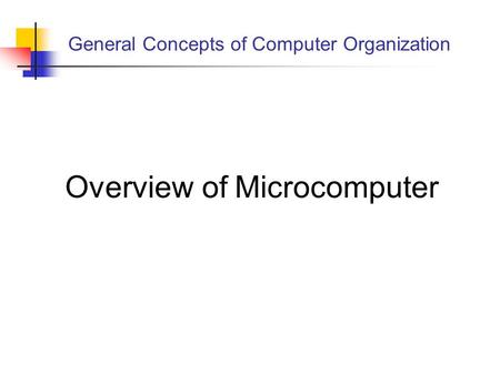 General Concepts of Computer Organization Overview of Microcomputer.