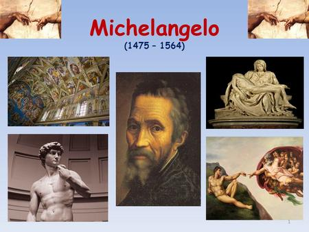 Michelangelo (1475 – 1564) 1. Michelangelo Buonarroti  Michelangelo was born near Florence. He was apprenticed to the workshop of Master Ghirlandaio.