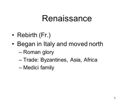 1 Renaissance Rebirth (Fr.) Began in Italy and moved north –Roman glory –Trade: Byzantines, Asia, Africa –Medici family 1.