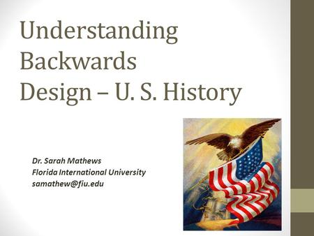 Understanding Backwards Design – U. S. History Dr. Sarah Mathews Florida International University