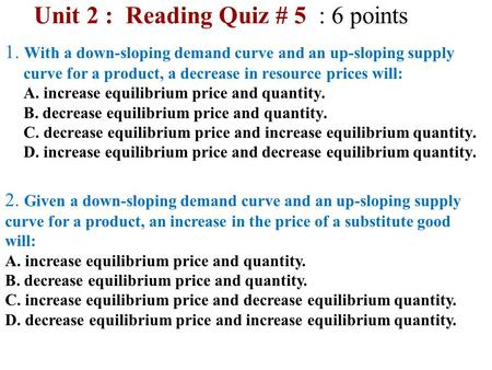 Unit 2 : Reading Quiz # 5 : 6 points 1. With a down-sloping demand curve and an up-sloping supply curve for a product, a decrease in resource prices will: