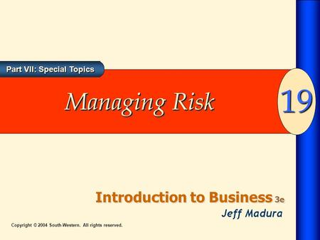 Introduction to Business 3e 19 Part VII: Special Topics Copyright © 2004 South-Western. All rights reserved. Managing Risk.