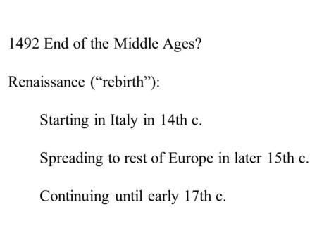 "1492 End of the Middle Ages? Renaissance (""rebirth""): Starting in Italy in 14th c. Spreading to rest of Europe in later 15th c. Continuing until early."