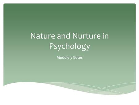 Nature and Nurture in Psychology Module 3 Notes. -Over what influences our development and behavior more. *Is it our NATURE? (BIOLOGY/GENETICS) *Is it.