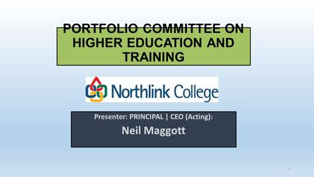 Presenter: PRINCIPAL | CEO (Acting): Neil Maggott PORTFOLIO COMMITTEE ON HIGHER EDUCATION AND TRAINING 1.