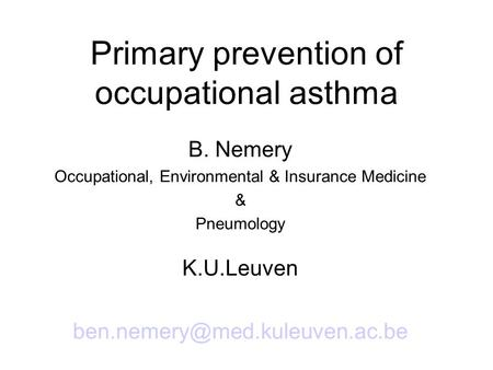 Primary prevention of occupational asthma B. Nemery Occupational, Environmental & Insurance Medicine & Pneumology K.U.Leuven