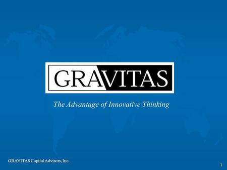 GRAVITAS Capital Advisors, Inc. 1 The Advantage of Innovative Thinking.