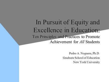 In Pursuit of Equity and Excellence in Education: Ten Principles and Practices to Promote Achievement for All Students Pedro A. Noguera, Ph.D. Graduate.