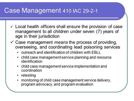 Case Management 410 IAC 29-2-1 Local health officers shall ensure the provision of case management to all children under seven (7) years of age in their.