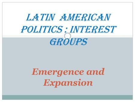 Emergence and Expansion LATIN AmERICAn POLITICS : Interest GROUPS.