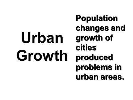 Population changes and growth of cities produced problems in urban areas. Urban Growth.