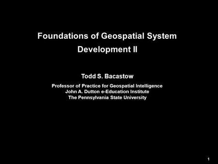 Foundations of Geospatial System Development II Todd S. Bacastow Professor of Practice for Geospatial Intelligence John A. Dutton e-Education Institute.