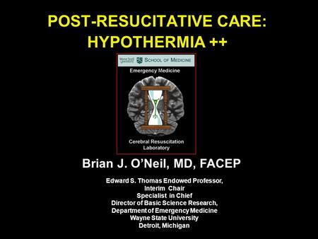 POST-RESUCITATIVE CARE: HYPOTHERMIA ++ Brian J. O'Neil, MD, FACEP Edward S. Thomas Endowed Professor, Interim Chair Specialist in Chief Director of Basic.