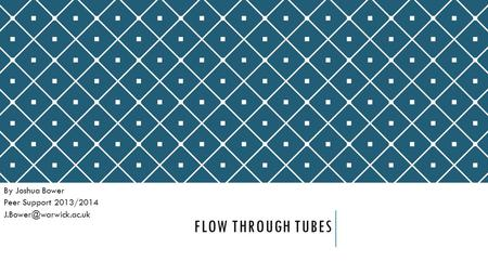 FLOW THROUGH TUBES By Joshua Bower Peer Support 2013/2014