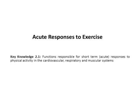 Acute Responses to Exercise Key Knowledge 2.1: Functions responsible for short term (acute) responses to physical activity in the cardiovascular, respiratory.
