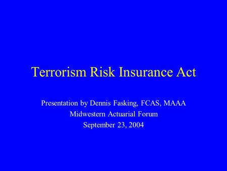 Terrorism Risk Insurance Act Presentation by Dennis Fasking, FCAS, MAAA Midwestern Actuarial Forum September 23, 2004.