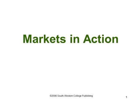 1 Markets in Action ©2006 South-Western College Publishing.