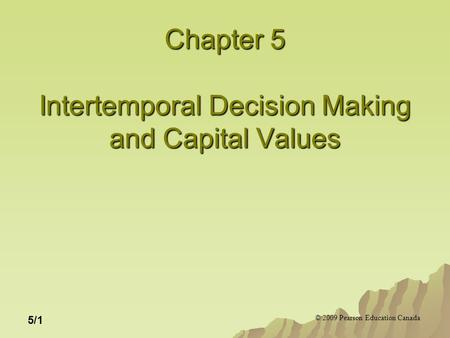 © 2009 Pearson Education Canada 5/1 Chapter 5 Intertemporal Decision Making and Capital Values.