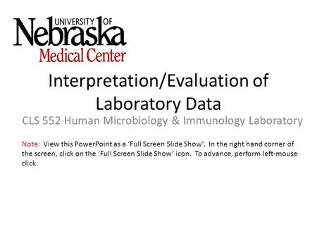 Interpretation/Evaluation of Laboratory Data CLS 552 Human Microbiology & Immunology Laboratory Note: View this PowerPoint as a 'Full Screen Slide Show'.