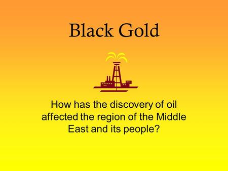 Black Gold How has the discovery of oil affected the region of the Middle East and its people?