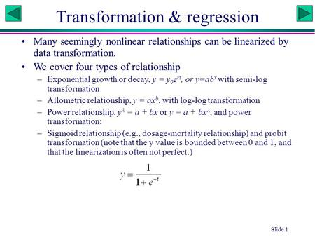 Slide 1 Transformation & regression Many seemingly nonlinear relationships can be linearized by data transformation. We cover four types of relationship.