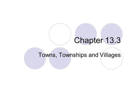 Chapter 13.3 Towns, Townships and Villages. Town Government Smaller political units within counties are called towns in New England and townships in the.