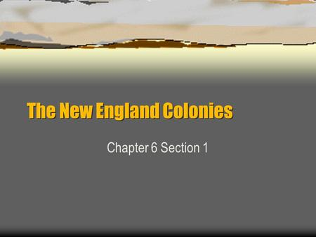 The New England Colonies Chapter 6 Section 1. Making a Living  Harsh climate Economies were based on more than just farming –Land and Sea  Farming Too.