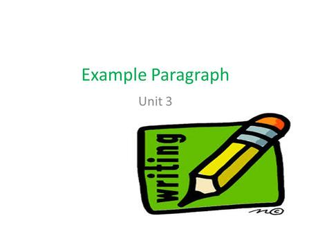 Example Paragraph Unit 3. Writers use examples to help readers understand what they mean. A good example supports a more general idea with something.