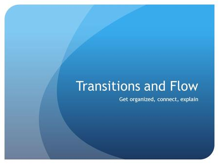 Transitions and Flow Get organized, connect, explain.