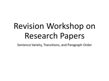 Revision Workshop on Research Papers Sentence Variety, Transitions, and Paragraph Order.