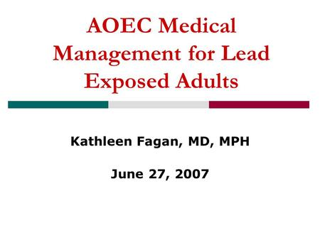 AOEC Medical Management for Lead Exposed Adults Kathleen Fagan, MD, MPH June 27, 2007.