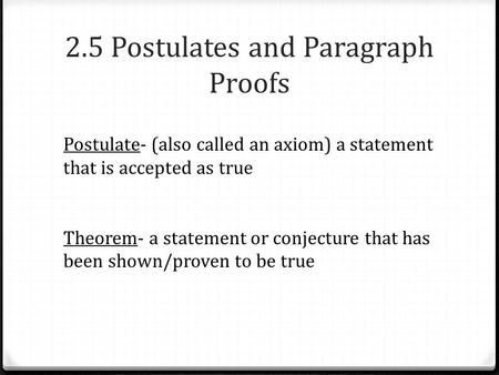 2.5 Postulates and Paragraph Proofs Postulate- (also called an axiom) a statement that is accepted as true Theorem- a statement or conjecture that has.