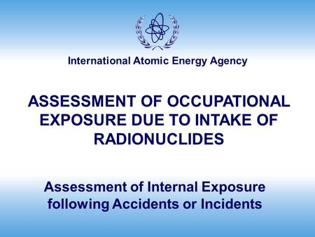 International Atomic Energy Agency Assessment of Internal Exposure following Accidents or Incidents ASSESSMENT OF OCCUPATIONAL EXPOSURE DUE TO INTAKE OF.