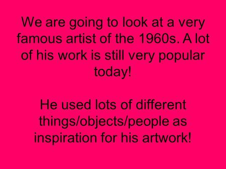 We are going to look at a very famous artist of the 1960s. A lot of his work is still very popular today! He used lots of different things/objects/people.