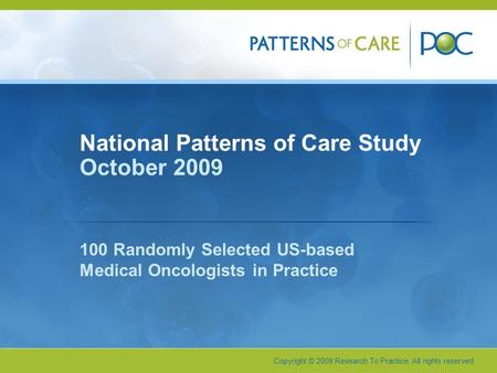 Copyright © 2009 Research To Practice. All rights reserved. National Patterns of Care Study October 2009 100 Randomly Selected US-based Medical Oncologists.