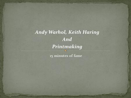 15 minutes of fame Andy Warhol, Keith Haring And Printmaking.
