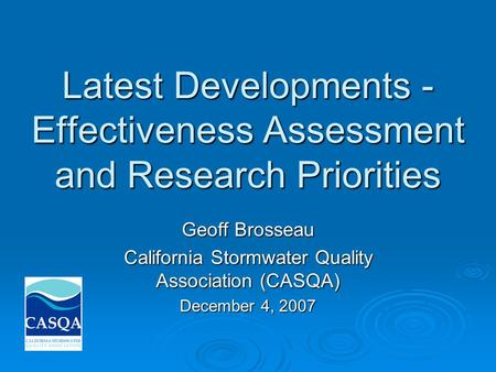 Latest Developments - Effectiveness Assessment and Research Priorities Geoff Brosseau California Stormwater Quality Association (CASQA) December 4, 2007.