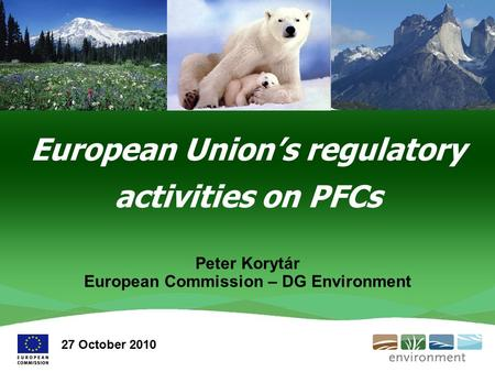 European Union's regulatory activities on PFCs Peter Korytár European Commission – DG Environment 27 October 2010.