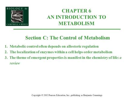 CHAPTER 6 AN INTRODUCTION TO METABOLISM Copyright © 2002 Pearson Education, Inc., publishing as Benjamin Cummings Section C: The Control of Metabolism.