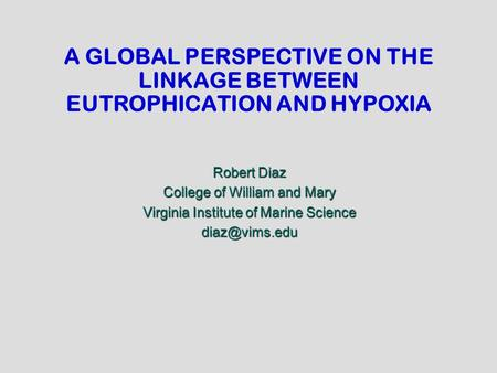 A GLOBAL PERSPECTIVE ON THE LINKAGE BETWEEN EUTROPHICATION AND HYPOXIA Robert Diaz College of William and Mary Virginia Institute of Marine Science