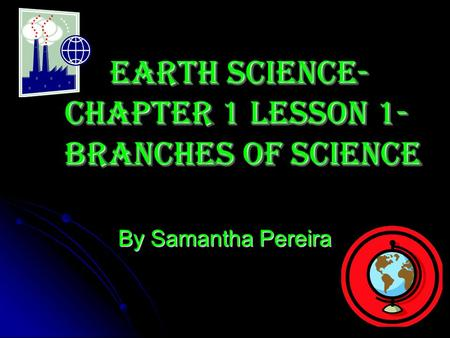 By Samantha Pereira Earth Science- Chapter 1 Lesson 1- Branches of Science.