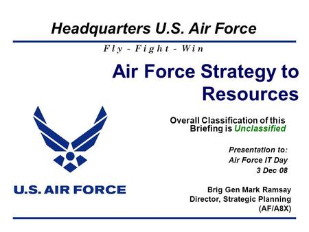 F l y - F i g h t - W i n Headquarters U.S. Air Force Air Force Strategy to Resources Overall Classification of this Briefing is Unclassified Brig Gen.