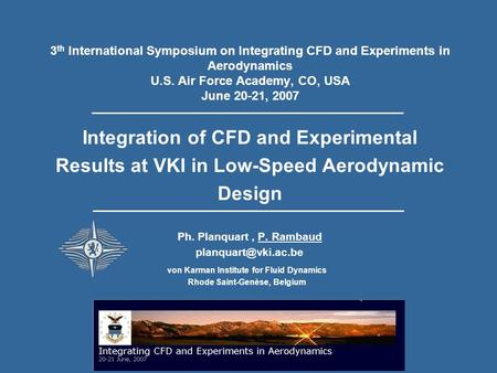 3 th International Symposium on Integrating CFD and Experiments in Aerodynamics U.S. Air Force Academy, CO, USA June 20-21, 2007 Integration of CFD and.