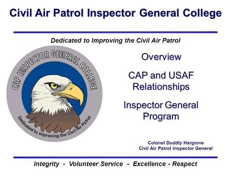 Civil Air Patrol Inspector General College Integrity - Volunteer Service - Excellence - Respect Dedicated to Improving the Civil Air Patrol Overview CAP.